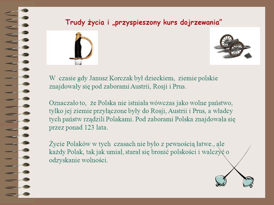 Trudy życia i przyspieszony kurs dojrzewania W czasie gdy Janusz Korczak był dzieckiem, ziemie polskie znajdowały się pod zaborami Austrii, Rosji i Prus.