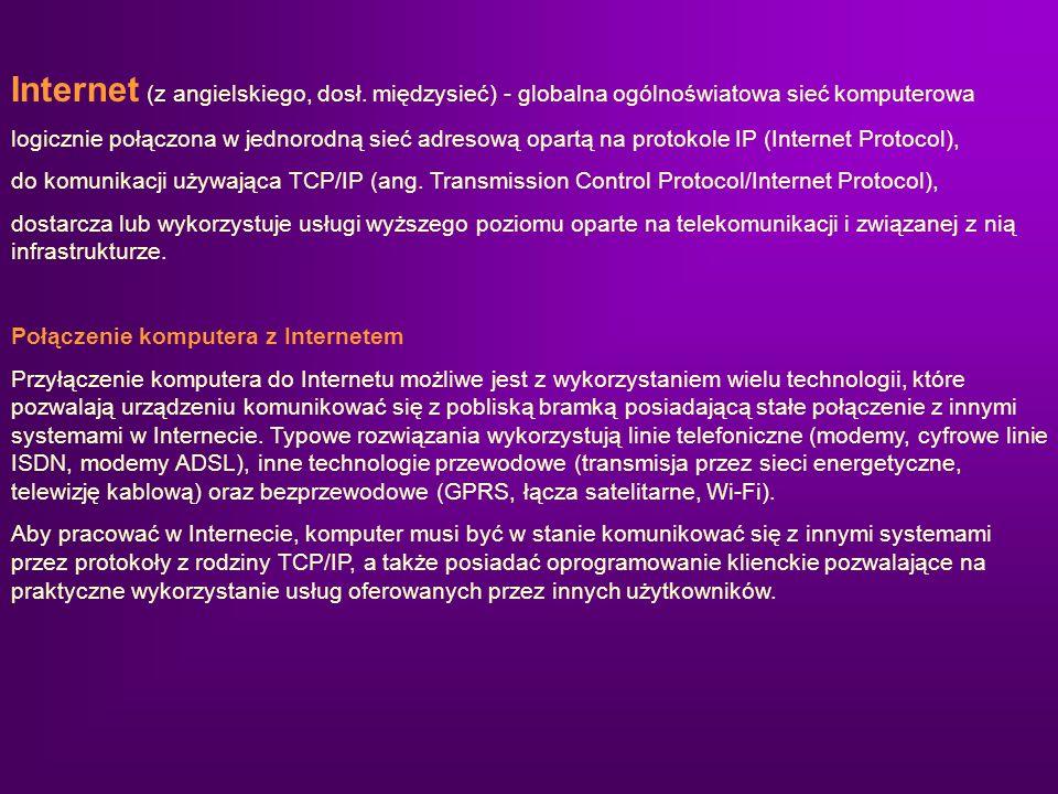Internet (z angielskiego, dosł. międzysieć) - globalna ogólnoświatowa sieć komputerowa logicznie połączona w jednorodną sieć adresową opartą na protok