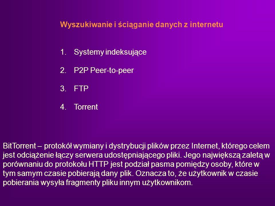 Wyszukiwanie i ściąganie danych z internetu 1.Systemy indeksujące 2.P2P Peer-to-peer 3.FTP 4.Torrent BitTorrent – protokół wymiany i dystrybucji plikó