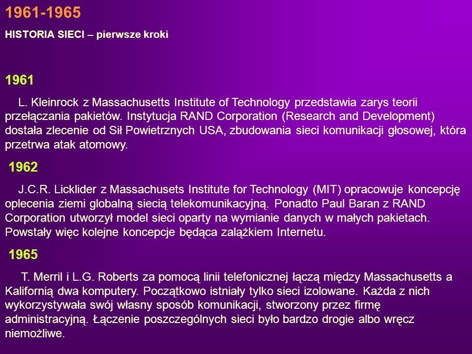 1961-1965 HISTORIA SIECI – pierwsze kroki 1961 L. Kleinrock z Massachusetts Institute of Technology przedstawia zarys teorii przełączania pakietów. In