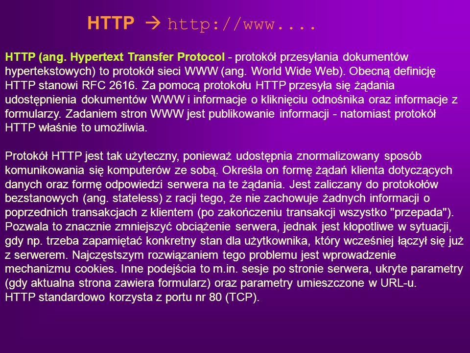 HTTP http://www.... HTTP (ang. Hypertext Transfer Protocol - protokół przesyłania dokumentów hypertekstowych) to protokół sieci WWW (ang. World Wide W