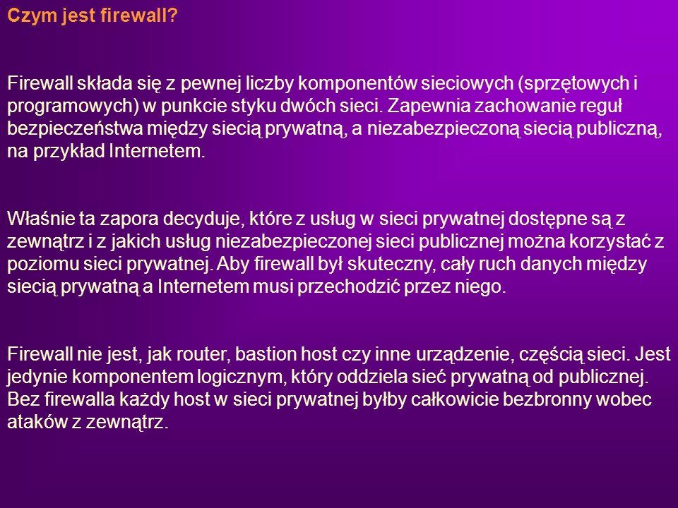 Czym jest firewall? Firewall składa się z pewnej liczby komponentów sieciowych (sprzętowych i programowych) w punkcie styku dwóch sieci. Zapewnia zach