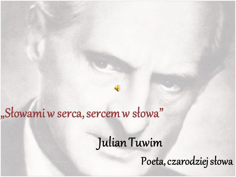 Słowami w serca, sercem w słowa Julian Tuwim Poeta, czarodziej słowa