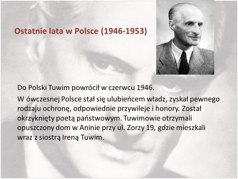 Ostatnie lata w Polsce (1946-1953) Do Polski Tuwim powrócił w czerwcu 1946. W ówczesnej Polsce stał się ulubieńcem władz, zyskał pewnego rodzaju ochro