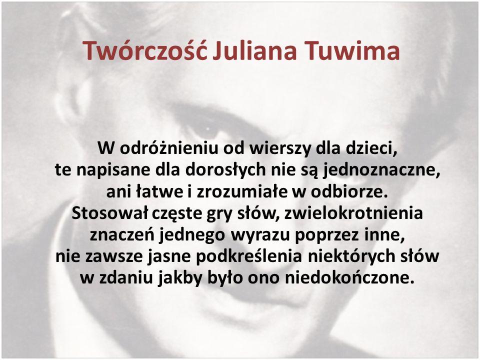 Twórczość Juliana Tuwima W odróżnieniu od wierszy dla dzieci, te napisane dla dorosłych nie są jednoznaczne, ani łatwe i zrozumiałe w odbiorze. Stosow