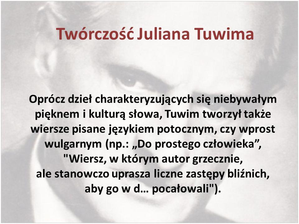Twórczość Juliana Tuwima Oprócz dzieł charakteryzujących się niebywałym pięknem i kulturą słowa, Tuwim tworzył także wiersze pisane językiem potocznym