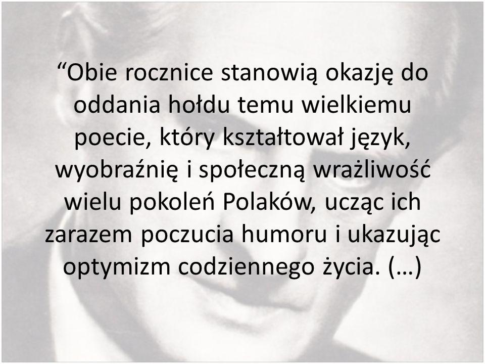 Obie rocznice stanowią okazję do oddania hołdu temu wielkiemu poecie, który kształtował język, wyobraźnię i społeczną wrażliwość wielu pokoleń Polaków