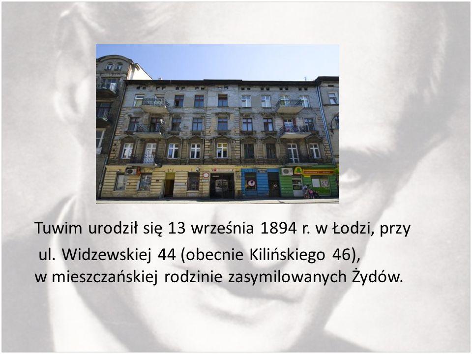 Tuwim urodził się 13 września 1894 r. w Łodzi, przy ul. Widzewskiej 44 (obecnie Kilińskiego 46), w mieszczańskiej rodzinie zasymilowanych Żydów.