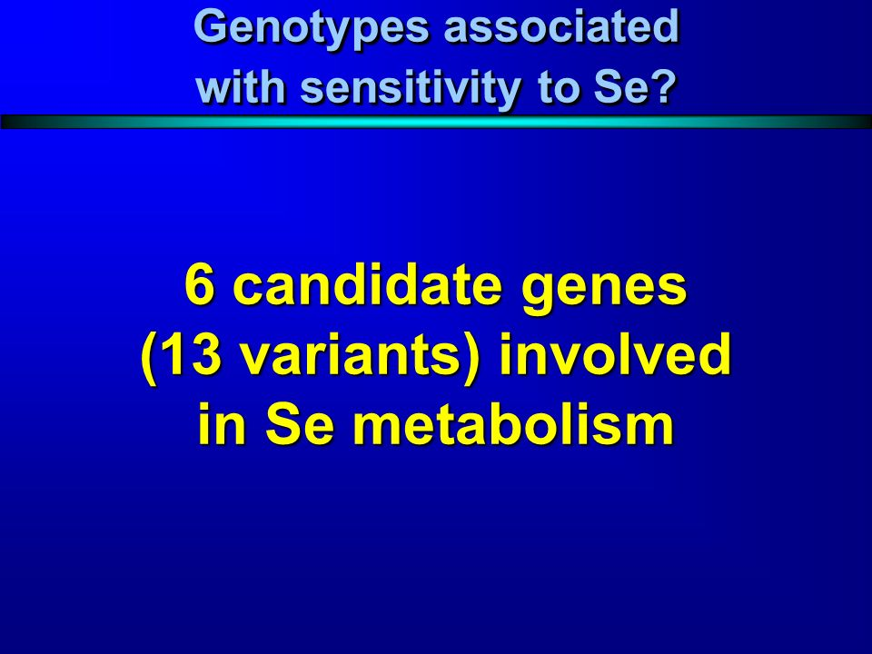 Genotypes associated with sensitivity to Se? 6 candidate genes (13 variants) involved in Se metabolism