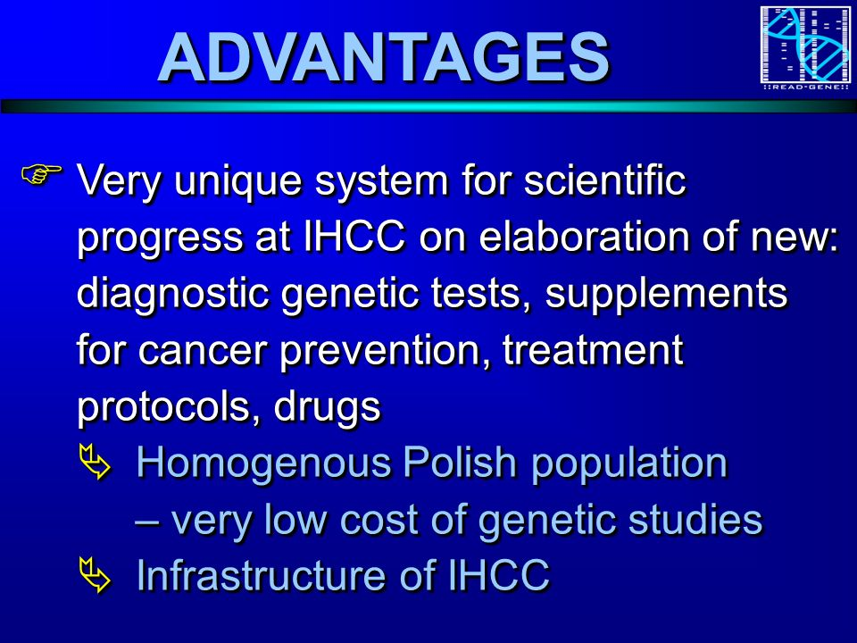 ADVANTAGESADVANTAGES Very unique system for scientific progress at IHCC on elaboration of new: diagnostic genetic tests, supplements for cancer prevention, treatment protocols, drugs Very unique system for scientific progress at IHCC on elaboration of new: diagnostic genetic tests, supplements for cancer prevention, treatment protocols, drugs Homogenous Polish population – very low cost of genetic studies Homogenous Polish population – very low cost of genetic studies Infrastructure of IHCC Infrastructure of IHCC Very unique system for scientific progress at IHCC on elaboration of new: diagnostic genetic tests, supplements for cancer prevention, treatment protocols, drugs Very unique system for scientific progress at IHCC on elaboration of new: diagnostic genetic tests, supplements for cancer prevention, treatment protocols, drugs Homogenous Polish population – very low cost of genetic studies Homogenous Polish population – very low cost of genetic studies Infrastructure of IHCC Infrastructure of IHCC