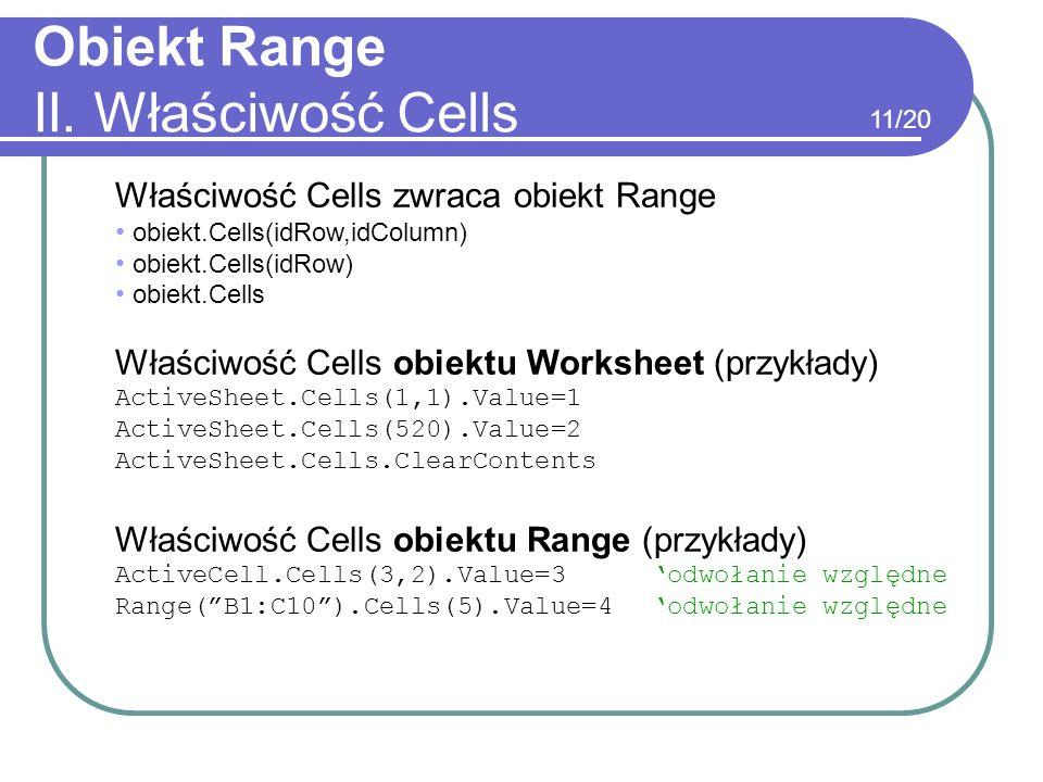 Obiekt Range II. Właściwość Cells Właściwość Cells zwraca obiekt Range obiekt.Cells(idRow,idColumn) obiekt.Cells(idRow) obiekt.Cells Właściwość Cells