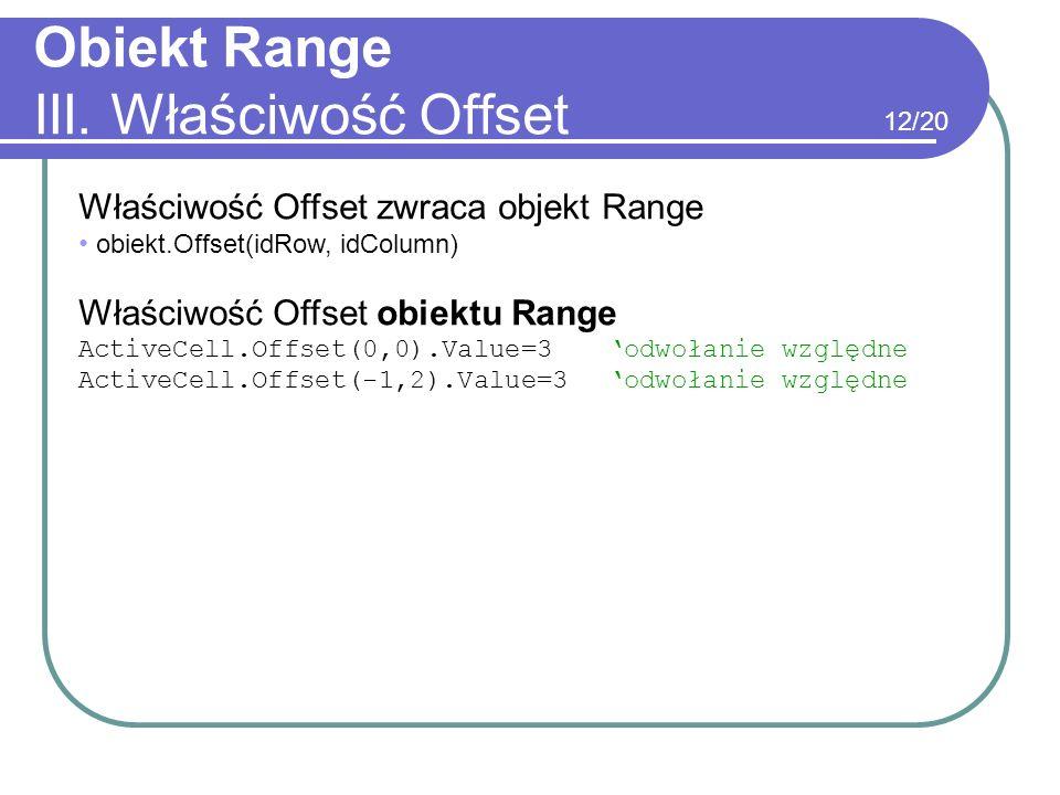 Obiekt Range III. Właściwość Offset Właściwość Offset zwraca objekt Range obiekt.Offset(idRow, idColumn) Właściwość Offset obiektu Range ActiveCell.Of