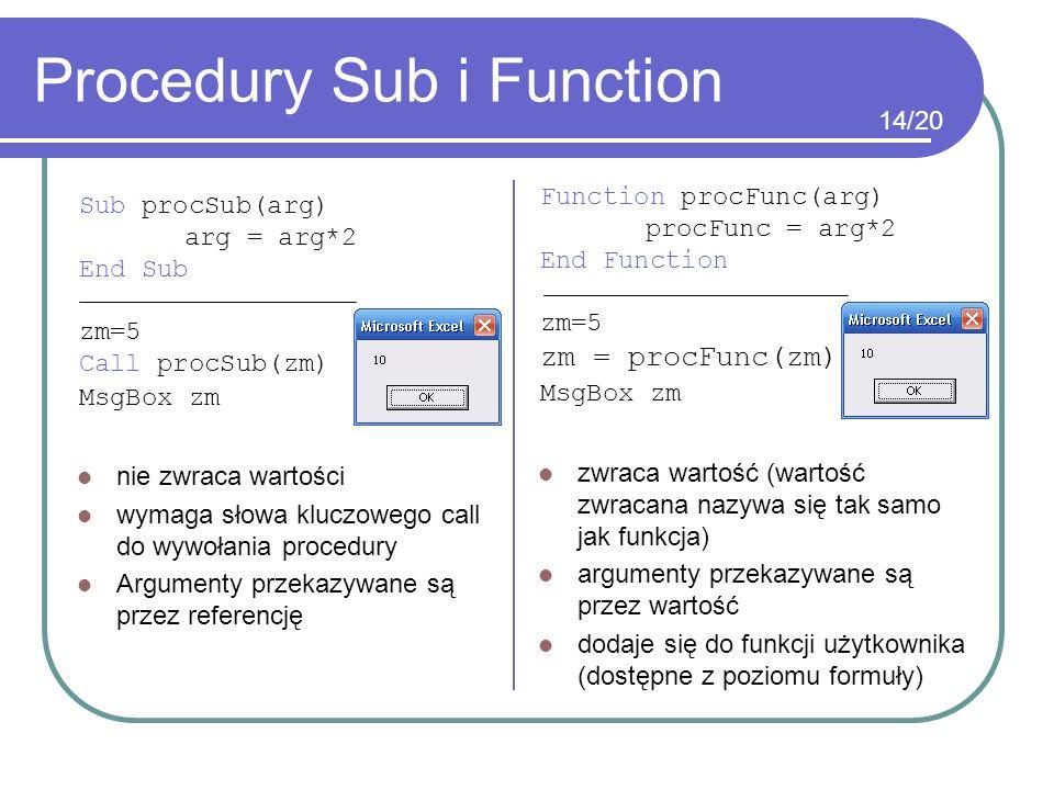 Procedury Sub i Function Sub procSub(arg) arg = arg*2 End Sub zm=5 Call procSub(zm) MsgBox zm Function procFunc(arg) procFunc = arg*2 End Function zm=