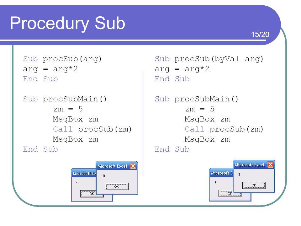 Procedury Sub Sub procSub(arg) arg = arg*2 End Sub Sub procSubMain() zm = 5 MsgBox zm Call procSub(zm) MsgBox zm End Sub Sub procSub(byVal arg) arg =