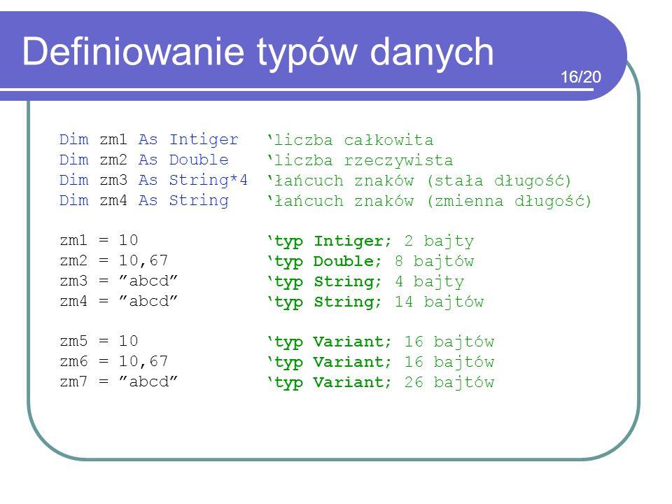 Definiowanie typów danych Dim zm1 As Intiger Dim zm2 As Double Dim zm3 As String*4 Dim zm4 As String zm1 = 10 zm2 = 10,67 zm3 = abcd zm4 = abcd zm5 =