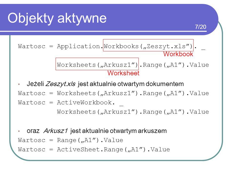 Objekty aktywne Wartosc = Application.Workbooks(Zeszyt.xls). _ Worksheets(Arkusz1).Range(A1).Value Jeżeli Zeszyt.xls jest aktualnie otwartym dokumente