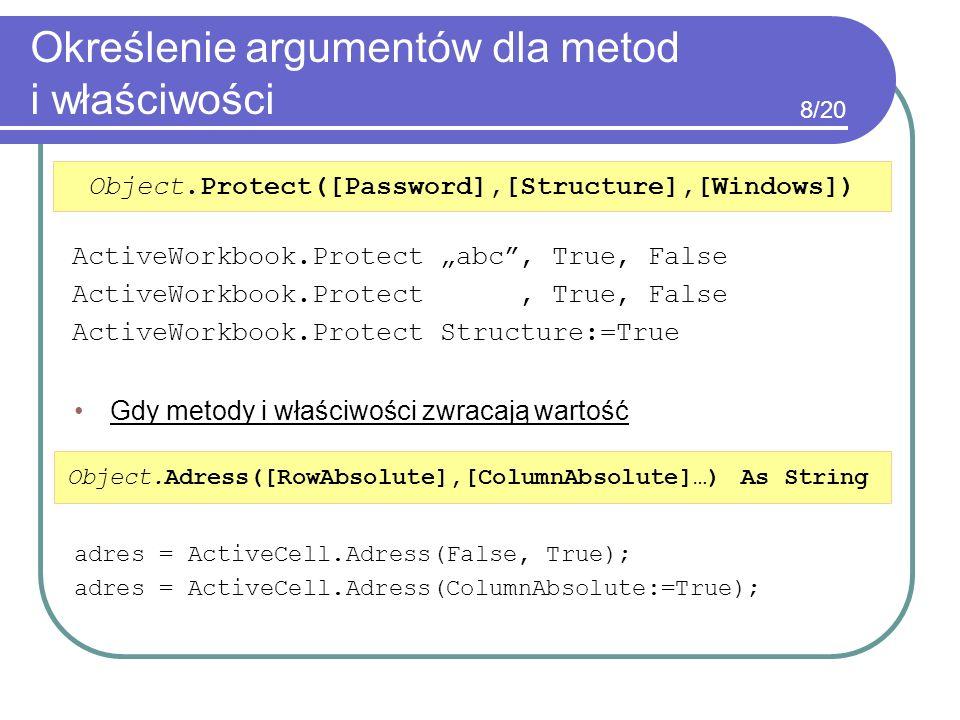 Określenie argumentów dla metod i właściwości Gdy metody i właściwości zwracają wartość adres = ActiveCell.Adress(False, True); adres = ActiveCell.Adr