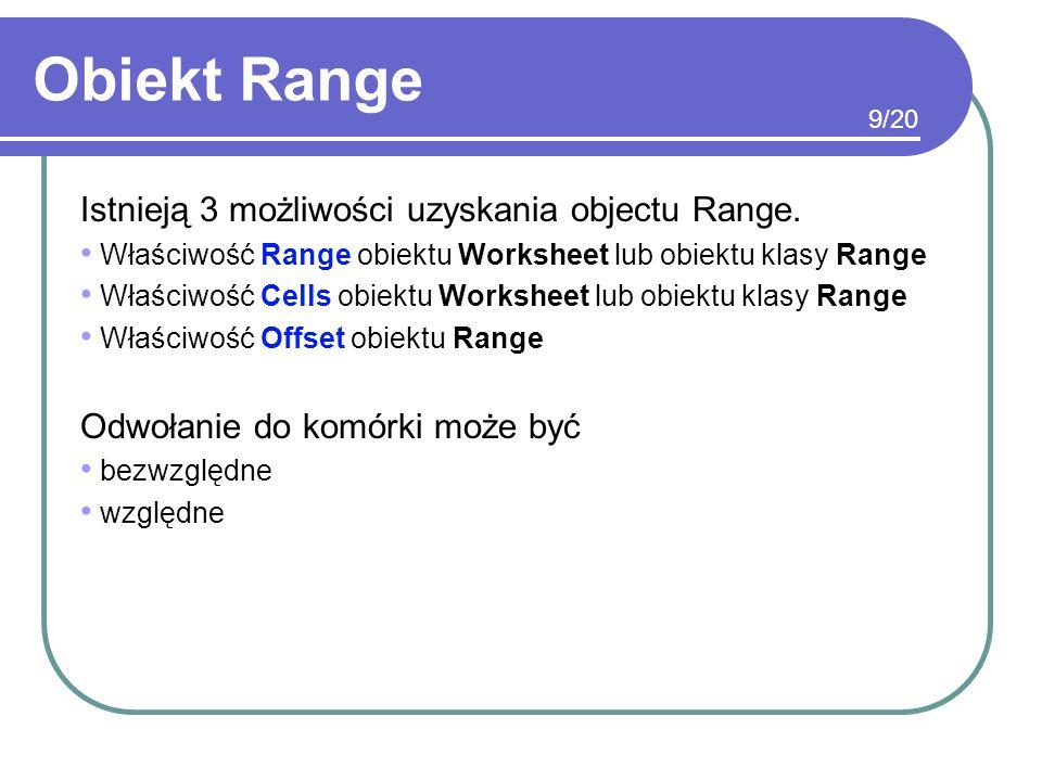 Obiekt Range Istnieją 3 możliwości uzyskania objectu Range. Właściwość Range obiektu Worksheet lub obiektu klasy Range Właściwość Cells obiektu Worksh