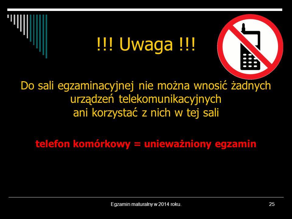 Egzamin maturalny w 2014 roku.25 !!! Uwaga !!! Do sali egzaminacyjnej nie można wnosić żadnych urządzeń telekomunikacyjnych ani korzystać z nich w tej