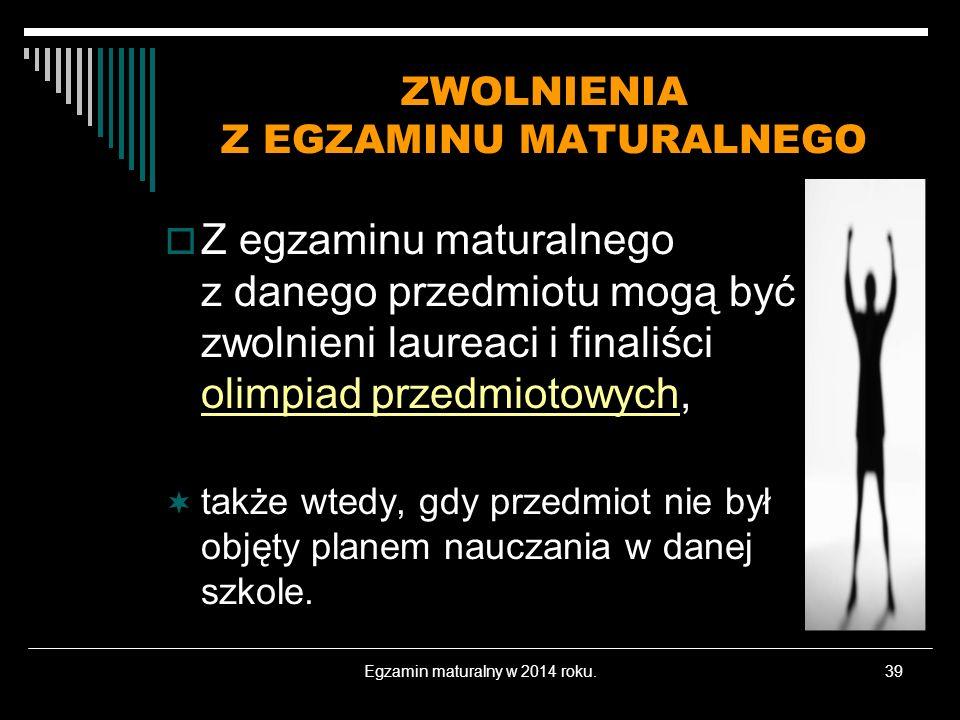 Egzamin maturalny w 2014 roku.39 ZWOLNIENIA Z EGZAMINU MATURALNEGO Z egzaminu maturalnego z danego przedmiotu mogą być zwolnieni laureaci i finaliści