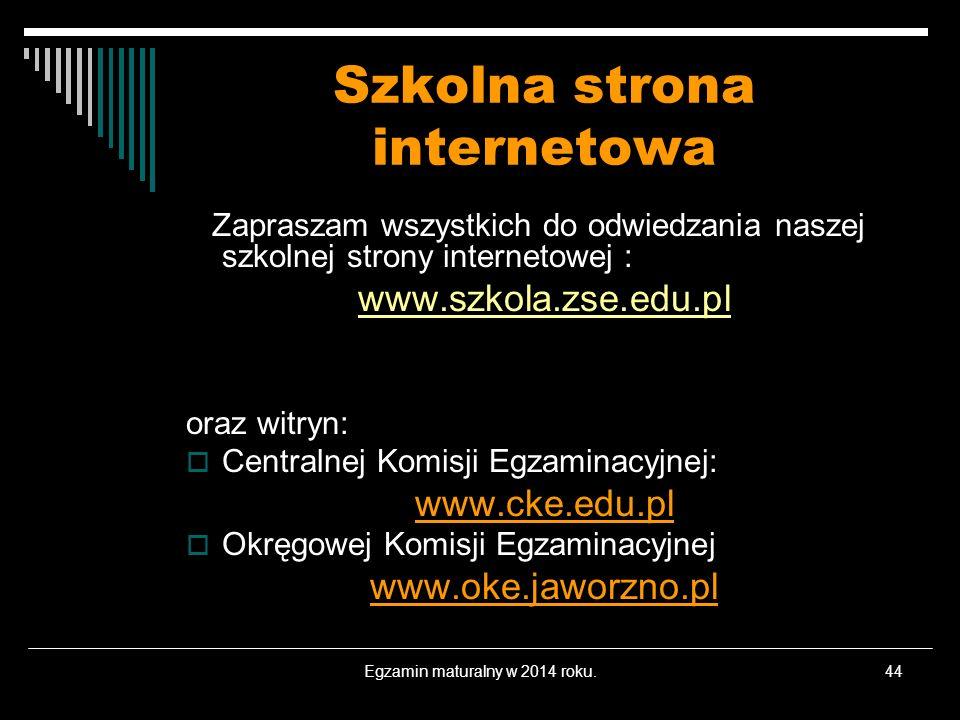 Egzamin maturalny w 2014 roku.44 Szkolna strona internetowa Zapraszam wszystkich do odwiedzania naszej szkolnej strony internetowej : www.szkola.zse.e