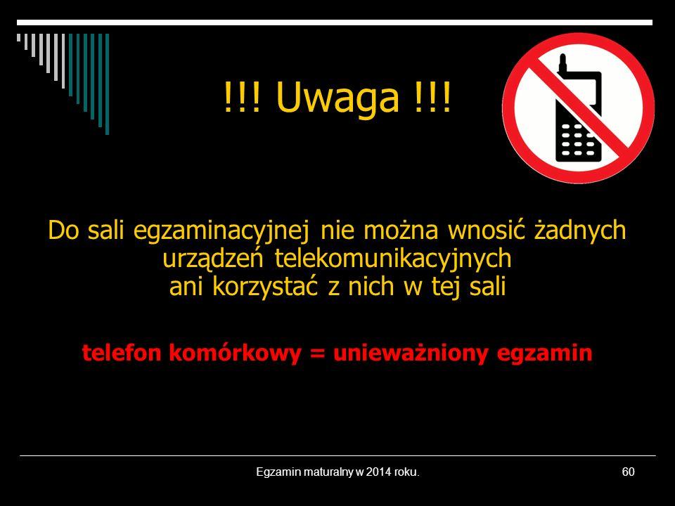Egzamin maturalny w 2014 roku.60 !!! Uwaga !!! Do sali egzaminacyjnej nie można wnosić żadnych urządzeń telekomunikacyjnych ani korzystać z nich w tej