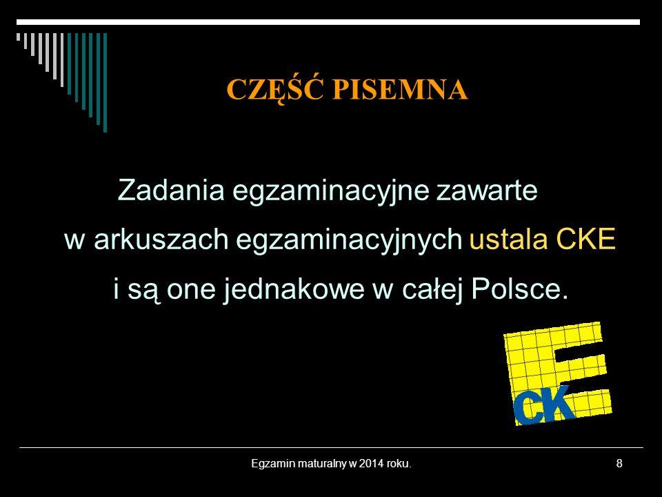 Egzamin maturalny w 2014 roku.8 Zadania egzaminacyjne zawarte w arkuszach egzaminacyjnych ustala CKE i są one jednakowe w całej Polsce. CZĘŚĆ PISEMNA