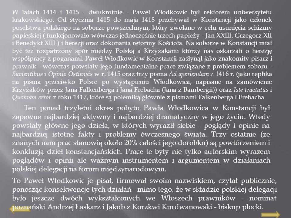 Dramatyzm pobytu Włodkowica w Konstancji wyraził się przede wszystkim w tym, że to na nim głównie spoczywała odpowiedzialność za argumenty w walce politycznej, to jego Krzyżacy oskarżyli o herezję ( nie zapominajmy że właśnie w Konstancji Jana Husa spalono na stosie z tego samego oskarżenia i mimo żelaznego listu bezpieczeństwa wydanego przez cesarza Zygmunta Luksemburczyka ) i to Włodkowicowi papież Marcin V zagroził klątwą w ostatnich dniach kończącego się soboru.