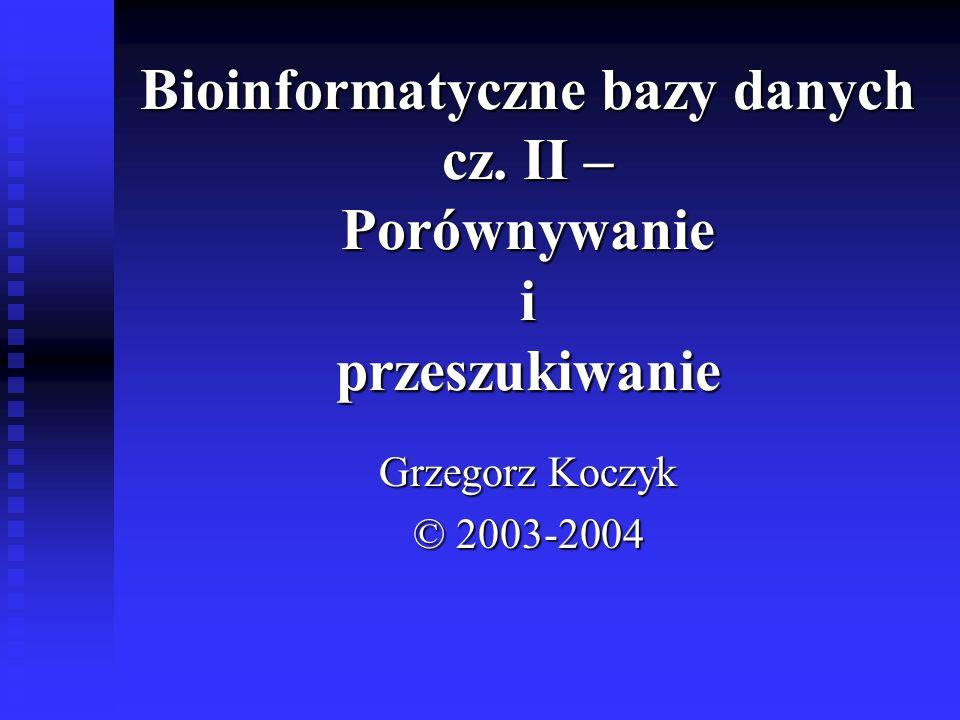 Bioinformatyczne bazy danych cz. II – Porównywanie i przeszukiwanie Grzegorz Koczyk © 2003-2004