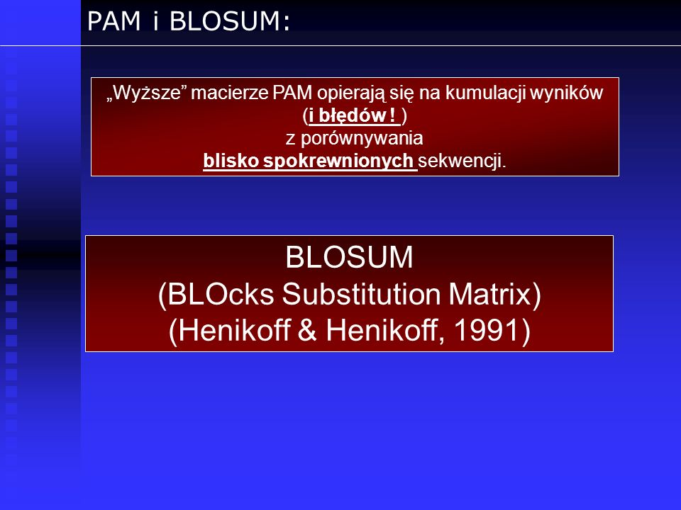 PAM i BLOSUM: Wyższe macierze PAM opierają się na kumulacji wyników (i błędów ! ) z porównywania blisko spokrewnionych sekwencji. BLOSUM (BLOcks Subst