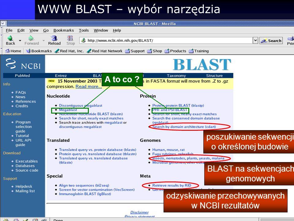 WWW BLAST – wybór narzędzia BLAST na sekwencjach genomowych poszukiwanie sekwencji o określonej budowie A to co ? odzyskiwanie przechowywanych w NCBI