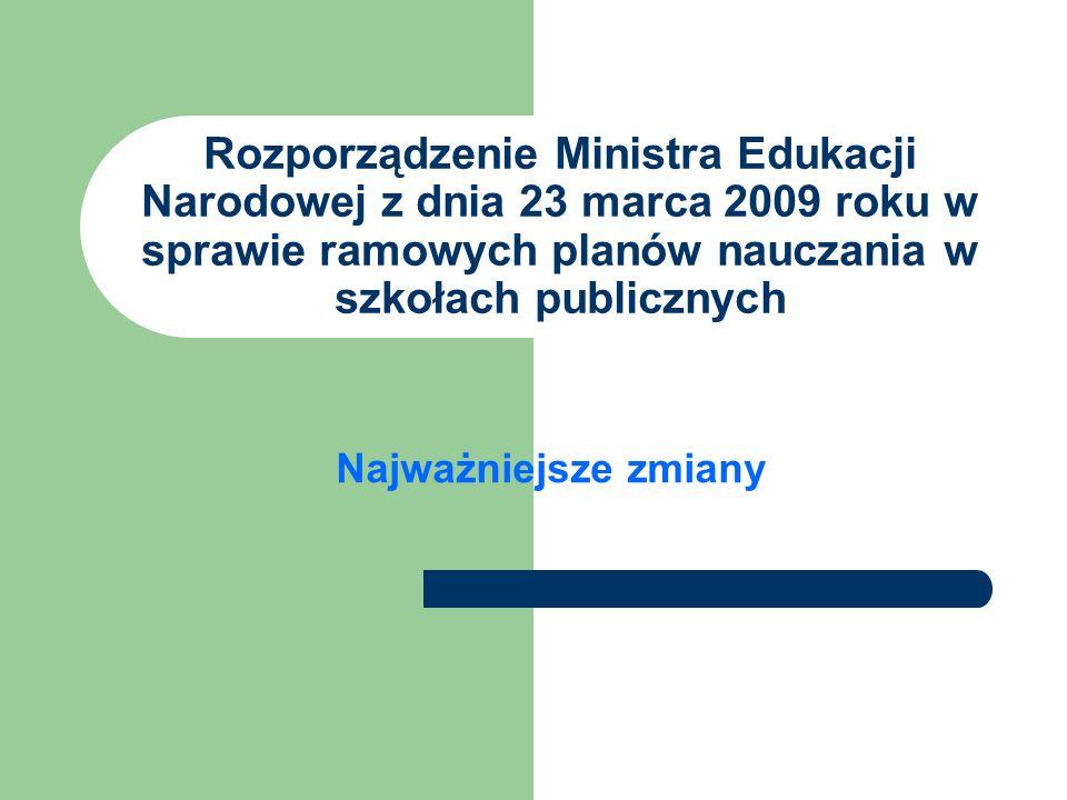 Rozporządzenie Ministra Edukacji Narodowej z dnia 23 marca 2009 roku w sprawie ramowych planów nauczania w szkołach publicznych Najważniejsze zmiany