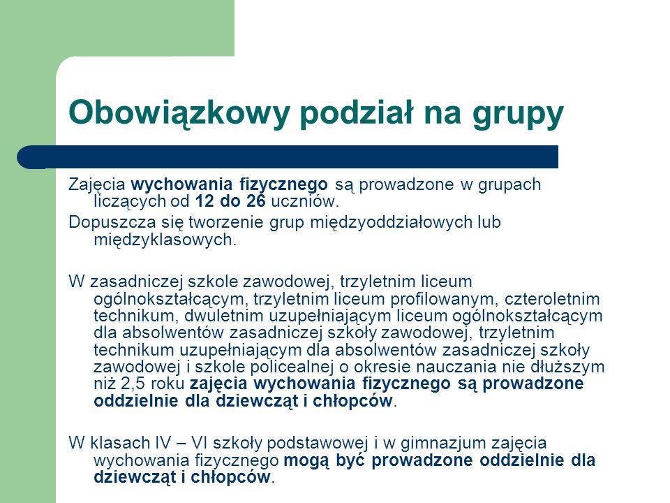 Obowiązkowy podział na grupy Zajęcia wychowania fizycznego są prowadzone w grupach liczących od 12 do 26 uczniów. Dopuszcza się tworzenie grup międzyo