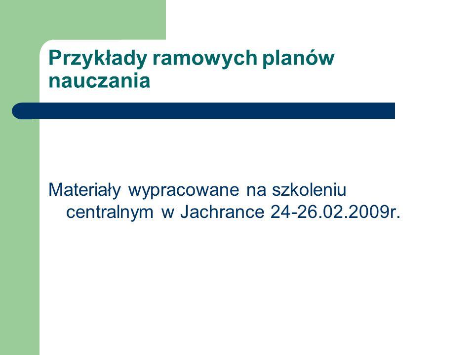 Przykłady ramowych planów nauczania Materiały wypracowane na szkoleniu centralnym w Jachrance 24-26.02.2009r.