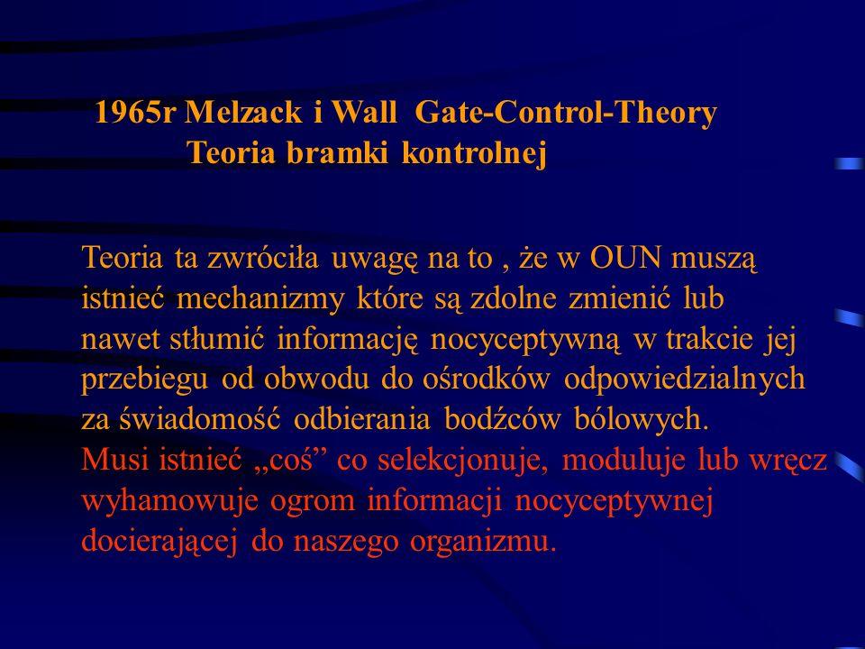 1965r Melzack i Wall Gate-Control-Theory Teoria bramki kontrolnej Teoria ta zwróciła uwagę na to, że w OUN muszą istnieć mechanizmy które są zdolne zm