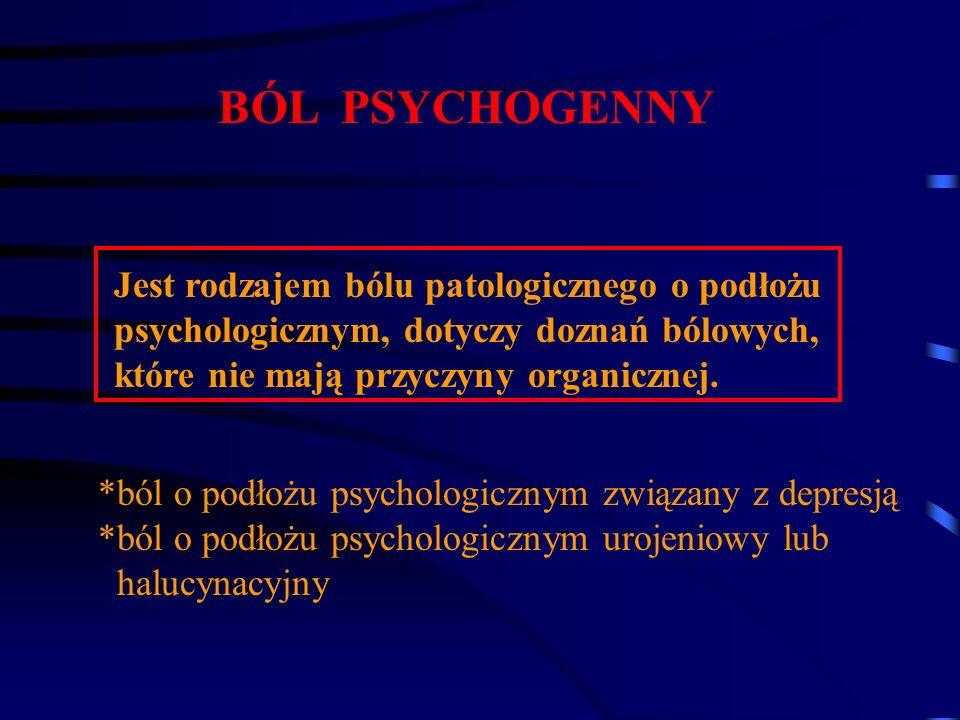 BÓL PSYCHOGENNY Jest rodzajem bólu patologicznego o podłożu psychologicznym, dotyczy doznań bólowych, które nie mają przyczyny organicznej. *ból o pod