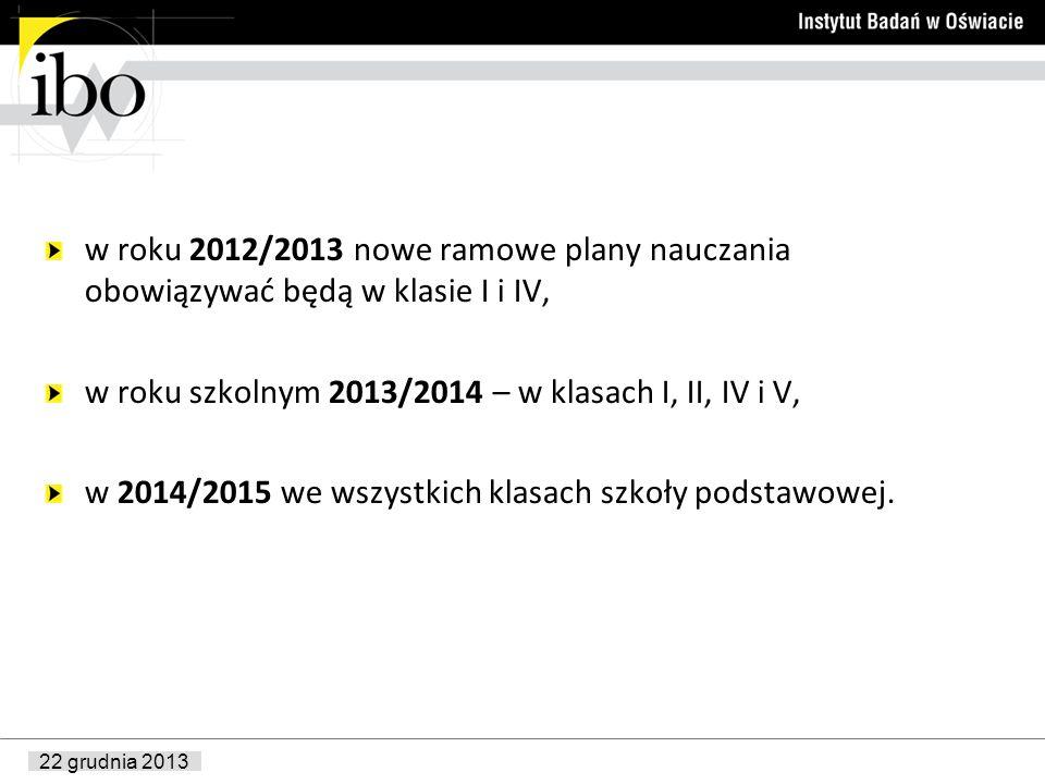 22 grudnia 2013 w roku 2012/2013 nowe ramowe plany nauczania obowiązywać będą w klasie I i IV, w roku szkolnym 2013/2014 – w klasach I, II, IV i V, w