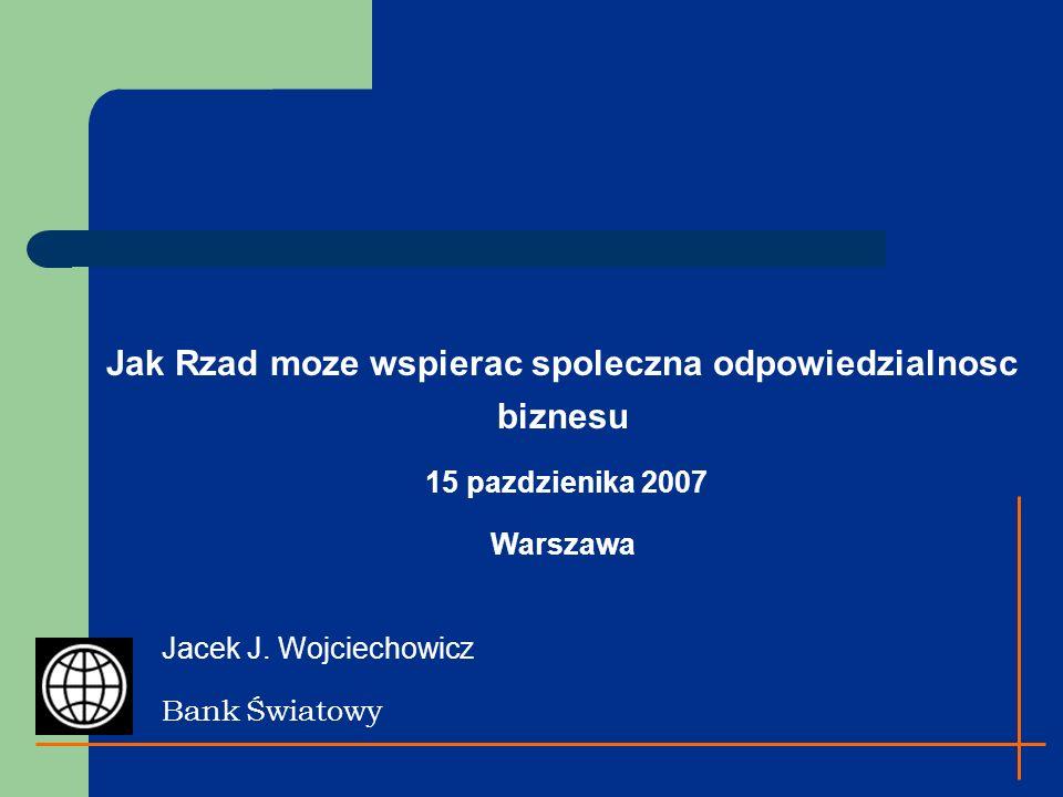 Jak Rzad moze wspierac spoleczna odpowiedzialnosc biznesu 15 pazdzienika 2007 Warszawa Jacek J. Wojciechowicz Bank Światowy
