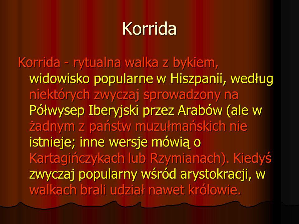 Korrida Korrida - rytualna walka z bykiem, widowisko popularne w Hiszpanii, według niektórych zwyczaj sprowadzony na Półwysep Iberyjski przez Arabów (
