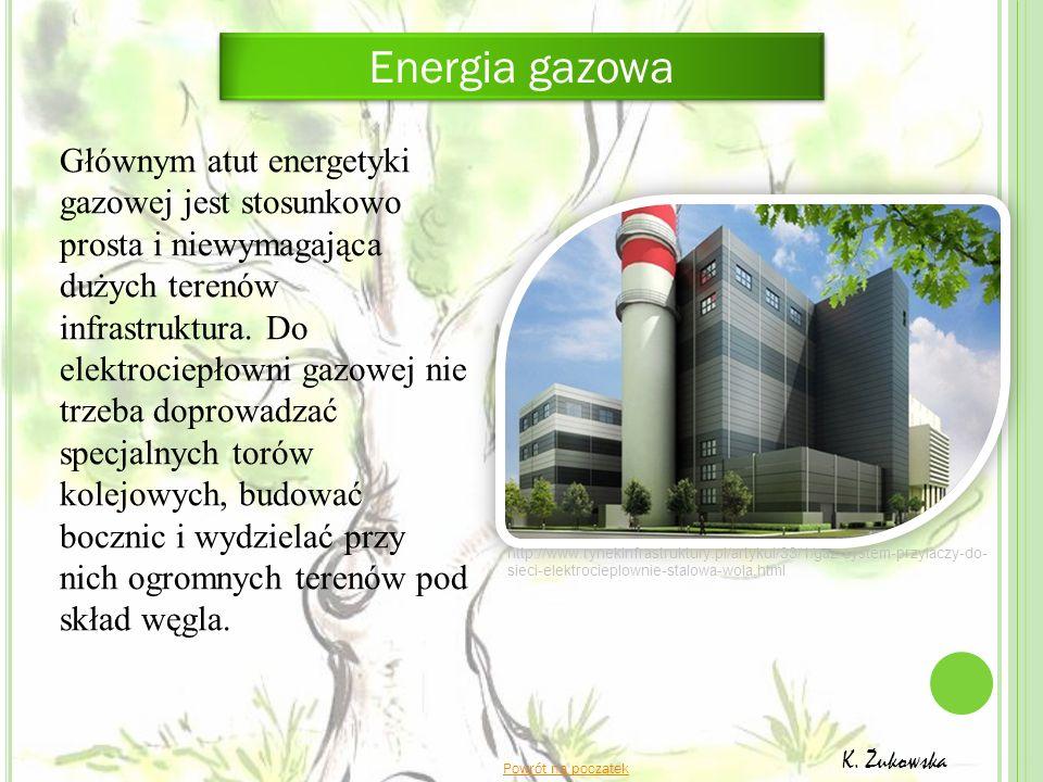 Powrót na początek K. Żukowska Głównym atut energetyki gazowej jest stosunkowo prosta i niewymagająca dużych terenów infrastruktura. Do elektrociepłow