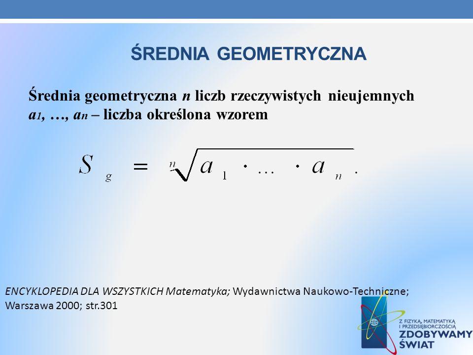 ŚREDNIA GEOMETRYCZNA Średnia geometryczna n liczb rzeczywistych nieujemnych a 1, …, a n – liczba określona wzorem ENCYKLOPEDIA DLA WSZYSTKICH Matematy