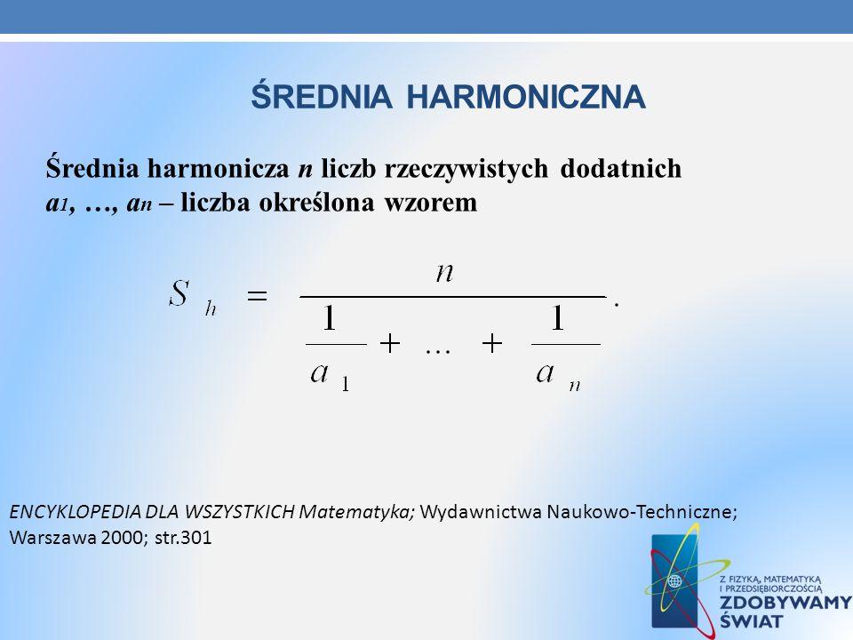 ŚREDNIA HARMONICZNA Średnia harmonicza n liczb rzeczywistych dodatnich a 1, …, a n – liczba określona wzorem ENCYKLOPEDIA DLA WSZYSTKICH Matematyka; W