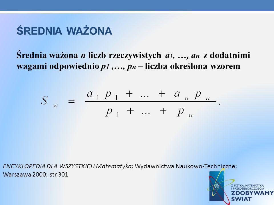 ŚREDNIA WAŻONA Średnia ważona n liczb rzeczywistych a 1, …, a n z dodatnimi wagami odpowiednio p 1,…, p n – liczba określona wzorem ENCYKLOPEDIA DLA W