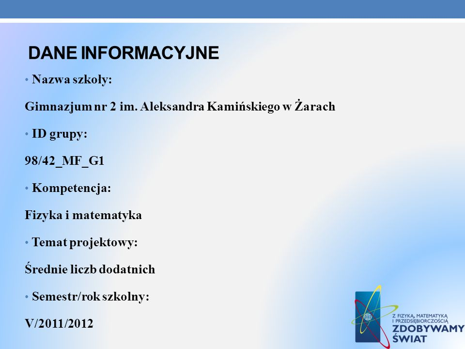 DANE INFORMACYJNE Nazwa szkoły: Gimnazjum nr 2 im. Aleksandra Kamińskiego w Żarach ID grupy: 98/42_MF_G1 Kompetencja: Fizyka i matematyka Temat projek