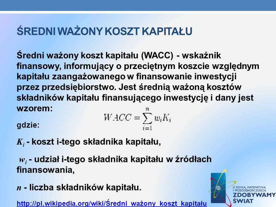 ŚREDNI WAŻONY KOSZT KAPITAŁU Średni ważony koszt kapitału (WACC) - wskaźnik finansowy, informujący o przeciętnym koszcie względnym kapitału zaangażowa