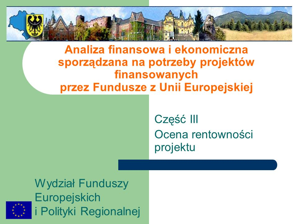www.zporr.dolnyslask.pl, www.interreg3a.dolnyslask.pl, www.umwd.pl/wfe Wydział Funduszy Europejskich i Polityki Regionalnej Wskaźniki efektywności projektu wartość bieżąca netto (NPV – net present value) suma zdyskontowanych nadwyżek (deficytów) w saldzie przepływów (wpływy minus wydatki w ramach projektu) wewnętrzna stopa zwrotu IRR (internal rate of return) stopa dyskontowa, przy której wartość bieżąca wpływów pieniężnych (przychodów z inwestycji) jest równa wartości bieżącej wydatków pieniężnych związanych z budową i eksploatacją inwestycji.