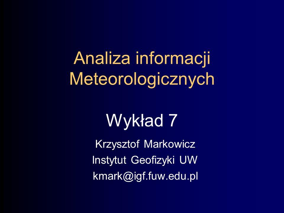 Analiza informacji Meteorologicznych Wykład 7 Krzysztof Markowicz Instytut Geofizyki UW kmark@igf.fuw.edu.pl