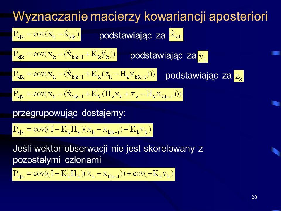 20 Wyznaczanie macierzy kowariancji aposteriori podstawiając za przegrupowując dostajemy: Jeśli wektor obserwacji nie jest skorelowany z pozostałymi c