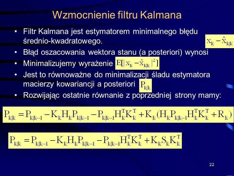 22 Wzmocnienie filtru Kalmana Filtr Kalmana jest estymatorem minimalnego błędu średnio-kwadratowego. Błąd oszacowania wektora stanu (a posteriori) wyn