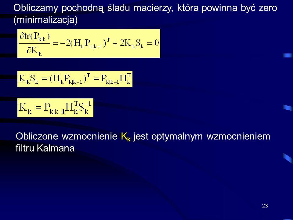 23 Obliczamy pochodną śladu macierzy, która powinna być zero (minimalizacja) Obliczone wzmocnienie K k jest optymalnym wzmocnieniem filtru Kalmana